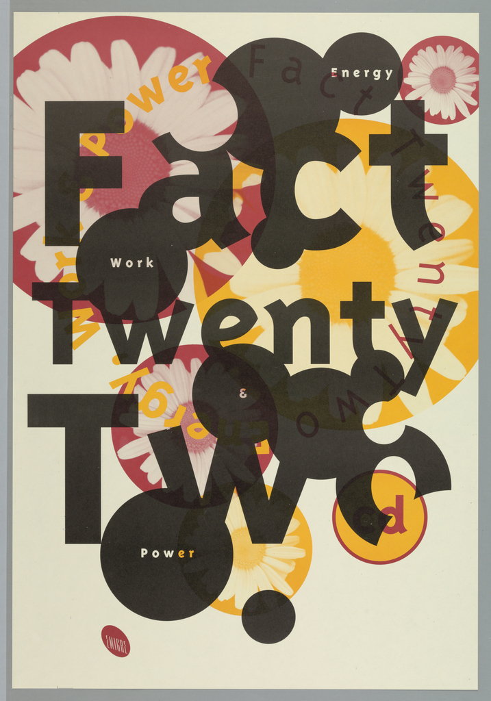 "Promotional poster for ""Fact TwentyTwo"", album from Emigre Music. Intersecting circles in pink, black and yellow in various diameters throughout poster with either simple text or photo of daisy superimposed.  At top, large partial pink circle with superimposed photo of daisy at upper left overlap with small blank black circle and large yellow circle with image of daisy. Small black circle overlaps smaller black circle with ""Energy"" imprinted in white.  At center ""Fact/Twenty/Two"" imprinted in black. Around title, title repeated in pink and all other text repeated in yellow, in circle formation. Yellow circle outlined in pink with ""cd"" imprinted in pink at lower right.  ""Energy"" in upper right, ""Work"" in upper middle at left; ""Power"" in lower left. Design plays on circle motif as well as layering.  Black is top layer while yellow and pink are equal.  Emigre logo, pink slanted ellipse with ""EMIGRE"" in white, at lower left corner."