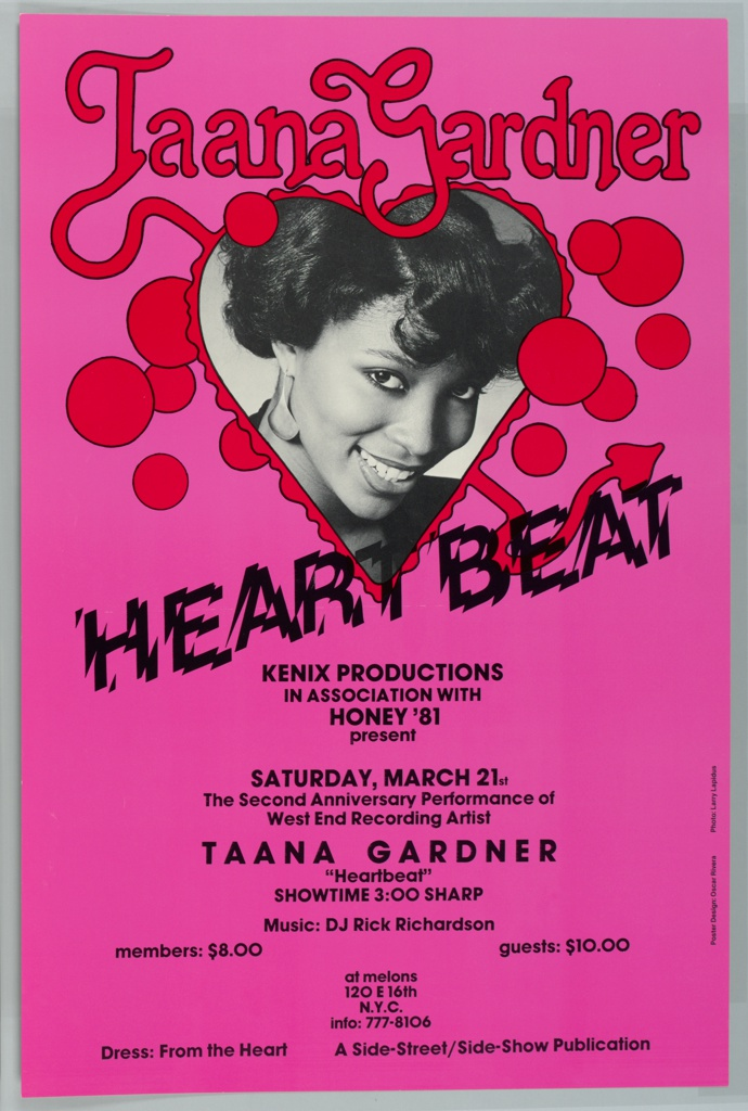 """On a vibrant pink background, a 3/4, close-cropped portrait in black and white of a young black woman smiling and looking out at the viewer framed by a red rippling heart. In the same vivid red, above, reads """"Taana Gardner"""" in a bold, rounded, serif typeface, outlined in black. Some overlapping small circles in the same red with black outline resembling bubbles surround the heart-framed portrait. From the T of Taana extends a tail, which protrudes from the opposite side of the heart (at lower right) , with a spade-shaped tip. Below, in a shattered typeface, """"HEARTBEAT"""" in black, at an angle across the poster. Information on an upcoming performance below:   Kenix Productions In association with Honey '81 present  Saturday, March 21st The Second Anniversary Performance of West End Recording Artist  Taana Gardner """"Heartbeat: Showtime: 3:00 sharp  Music: DJ Rick Richardson Members: $8.00 Guests: $10.00  at melons 120 E 16th N.Y.C Info: 777-8106  Dress: From the Heart A Side-Street/Side-Show Publication  Small, along the right side: Poster Design: Oscar Rivera Photo: Larry Lapidus"""
