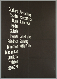 "Art exhibition poster with white letters on black background on recto.  The text of German words appear to  twist and torque as if viewed in perspective.  The left column made up of single words reads: Gerhard  Richter  Neue Bilder Galerie Heiner Friedrich München Maximilian Straße 15 Telefon 29502"" (Gerhard Richter New Paintings Galerie Heiner Friedrich etc.).   The right column reads: ""Ausstellung/vom 2. Mai bis/4. Juni 1967/Dienstag bis/Samstag/10 bis 19 Uhr"" (Exhibition from May 2 to June 4 1967, Tuesday through Saturday 10 to 7).  Verso: Upper half shows photograph of installation of metal door frames, doors, and large glass panel in frame.  Lower half is text:  ""Richter"" in large black letters and two columns of  German text stating artist's biography and exhibition history from 1963 to 1967."