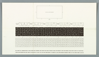 "Art exhibition poster.  On recto, at upper center, outline of rectangle, serving as floor plan, labeled "" VISUAL ARTS MUSEUM.""  Each side of the plan is identified with  letters ""A"" through ""F"" and these correspond to elevations shown in a row below the plan. Each of the five wall elevations is divided into four sections (numbered 1-20); each elevation is labeled, from left to right: ""ARCS FROM CORNERS"" (1-4); ARCS FROM SIDES"" (5-8); ""STRAIGHT LINES"" (9-12); ""NON STRAIGHT LINES"" (13-16); and BROKEN LINES"" (17-20).  As a third row (white on black) is a gridded ""map"" where each square successively combines two lines; the whole shows all  possibilities of such combinations.  On the fourth row is a gridded band showing corresponding fractions (pairing two numerals from 1 to 20.)  At the bottom are two lines of text."