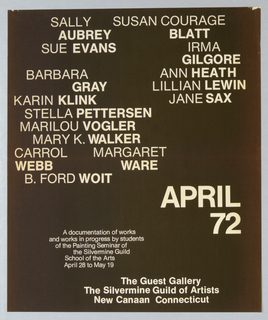 An exhibition poster featuring the names of painting studenta at the Silvermine Guild, printed in white text on a solid black background. The first names of the artists are in a thinner font white the last names are printed heavier. The names are irregularly clustered in the upper quadrant. At lower center in heavy white block letters: APRIL / 72. Gallery name at lower center.The artists names reading from top of sheet: SALLY / AUBREY  SUSAN COURAGE BLATT / SUE EVANS / BARBARA GRAY / KARIN KLINK / STELLA PETTERSON / MARILOU VOGLER / MARY K. WALKER / CARROL WEBB / MARGART WARE / B.FORD WOIT / IRMA GILGORE / ANN HEATH / LILLIAN LEWIN / JANE SAX