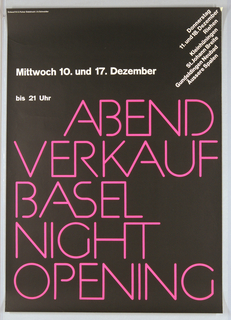 The lettering, arranged in two groups of colors, white and hot pink, are set off by a matte black background. At the upper right corner, in white and printed on an angle down right side reads, Donnerstag / 11. und 18. Dezember / Riehen / Kleinhüningen / St. Johann Breite / Gundeldingen Neubad /  Äussere Spalen.  Also in white lwttering at upper left side, Mittwoch 10. und 17. Dezember / bis 21 Uhr.  In center in hot pink letters that are reminiscent of a neon sign reads ABEND / VERKAUF / BASEL  NIGHT OPENING