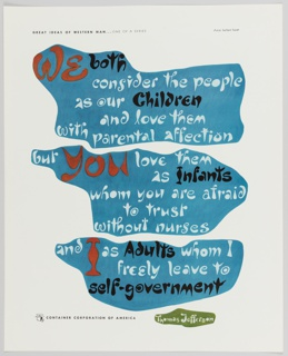 Advertisement for Container Corporation of America featuring artwork by Herbert Bayer. Blue abstract forms containing text in white, black, and red occupy most of the composition. Printed inside top form: We both / consider the people / as our Children / and love them / with parental affection; inside middle form: but you love them / as Infants / whom you are afraid / to trust / without nurses; inside bottom form: and I as Adults whom I / freely leave to / self-government. Printed in white inside a smaller green form at bottom: Thomas Jefferson. Printed in small black text, upper left: GREAT IDEAS OF WESTERN MAN . . . ONE OF A SERIES; lower left: CONTAINER CORPORATION OF AMERICA; CCA logo is directly to the left.