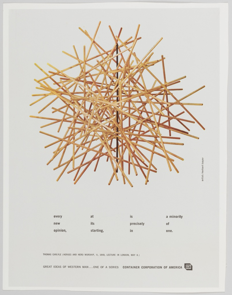 Advertisement for Container Corporation of America featuring artwork by Herbert Bayer containing a pile of overlapping and crossing sticks on the upper portion. Black text is printed across the lower portion. Far left: every / new / opinion,; center left: at / its / starting,; center right: is / precisely / in; far right: a minority / of / one. Printed in black, along the bottom: THOMAS CARLYLE (HEROES AND HERO WORSHIP, II, 1840, LECTURE IN LONDON, MAY 8.) / GREAT IDEAS OF WESTERN MAN...ONE OF A SERIES  CONTAINER CORPORATION OF AMERICA [followed by CCA logo]. Background is light grey, surrounded by a white border. Verso: Large reproduction of a painting by René Magritte featuring a large grey stone chair with a small red chair on top of the seat and pink-streaked skies in the background. Printed in black, along the top: those who cannot remember the past are condemned to repeat it / george santayana, the life of reason, / great ideas of western man...one of a series / container corporation of america [CCA logo]. Printed in small black text, bottom left: artist; rene magritte; bottom right: quotation from the life of reason, charles scribner's sons, 1905.