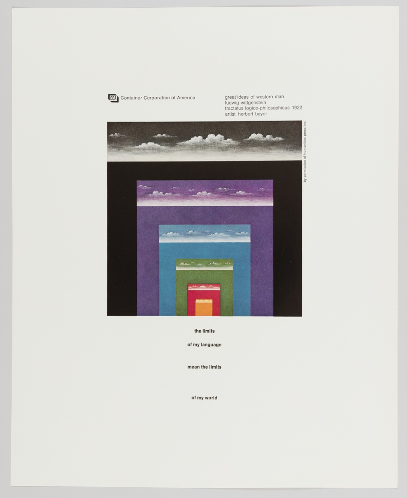 Advertisement for Container Corporation of America featuring artwork by Herbert Bayer at center. Work features different colored rectangles (black, purple, blue, green, red, and orange) inside each other, getting progressively smaller. White clouds appear at the top of each rectangle. Printed in black, upper left: [CCA logo] Container Corporation of America; upper right: great ideas of western man / ludwig wittgenstein / tractatus logico-philosophicus  1922 / artist  herbert bayer; lower center: the limits / of my language / mean the limits / of my world. Verso contains grey printed text about Wittgenstein and Bayer.