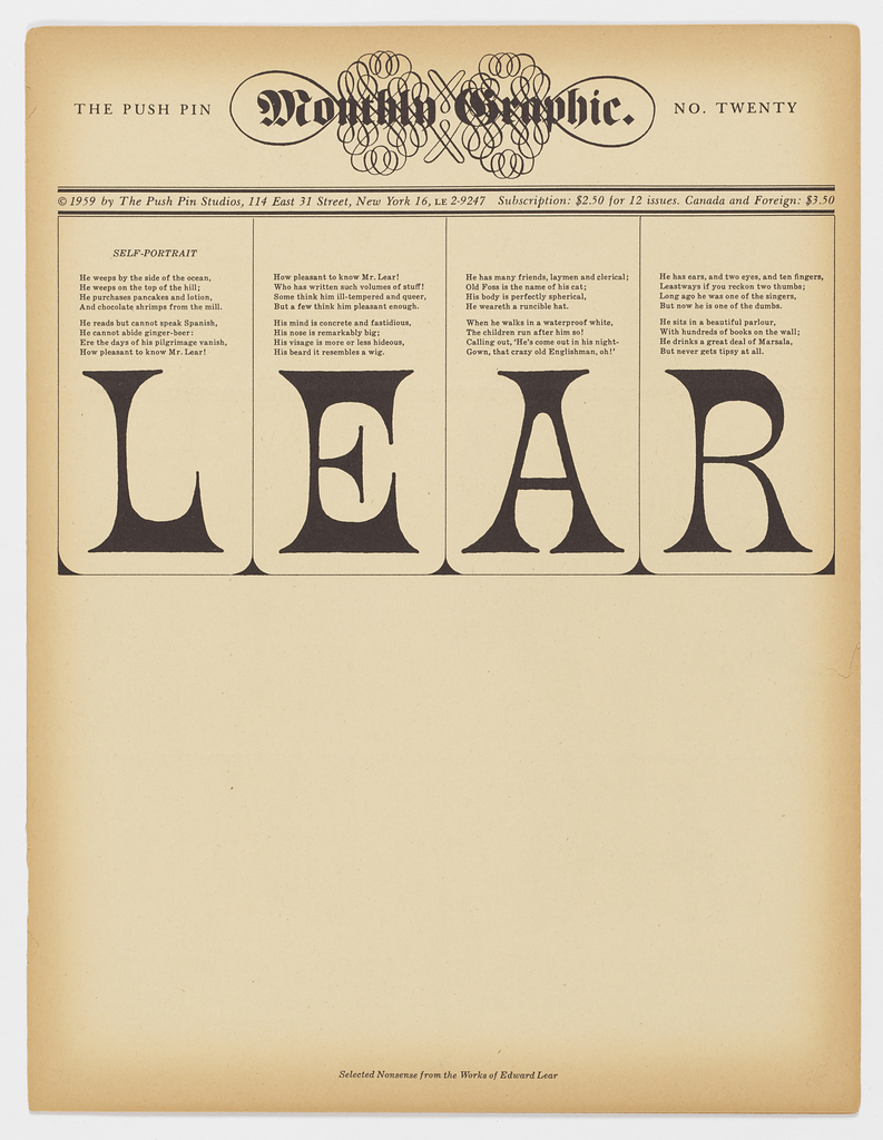"Vertical rectangle. Four f. (2 sheets), folded to form pamphlet.  Advertising promotion for Push Pin Studios. Cover, imprinted upper center: The Push Pin Monthly Graphic [in fraktur font over calligraphic meandor design]; imprinted lower center below: Selected Nonsense from the Work of Edward Lear.  Central image of cover comprises four columns, each headed with large ""L,"" ""E,"" ""A,"" and ""R"" respectively.  Below each letter, are stanzas of the poem ""Self-Portrait"" by Edward Lear.  Each inside page contains two illustrated limericks per page: (p.2) ""old man of West Dumpet"" and ""Old man of Blackheath""; (p.3) ""Old person of Cheadle"" and ""Old lady whose folly...""; (p.4) ""Old man with a beard"" and ""Old man of Boulak""; (p.5) ""Old man of the Hague"" and ""Young person of Janina""; (p. 6) ""Old person of Ware"" and ""Young lady whose bonnet...""; (and p.7) ""Old Man in a garden"" and ""Old person of Wiltz."""