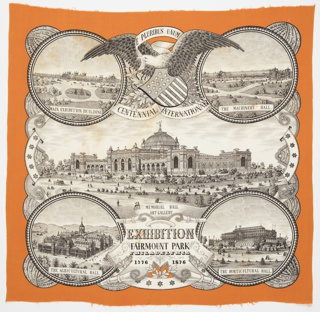 "Commemorative handkerchief made for the Centennial Exhibition of 1876. In the center is the Memorial Hall Art Gallery surrounded by roundels containing the Agricultural Hall, Horticultural Hall, Machinery Hall, and the Main Exhibition Building.  Between the two top roundels is an eagle with a shield flag and a banner clasped in its beak that reads ""E Pluribus Unum."" Border is orange while the exhibition buildings are black and white."