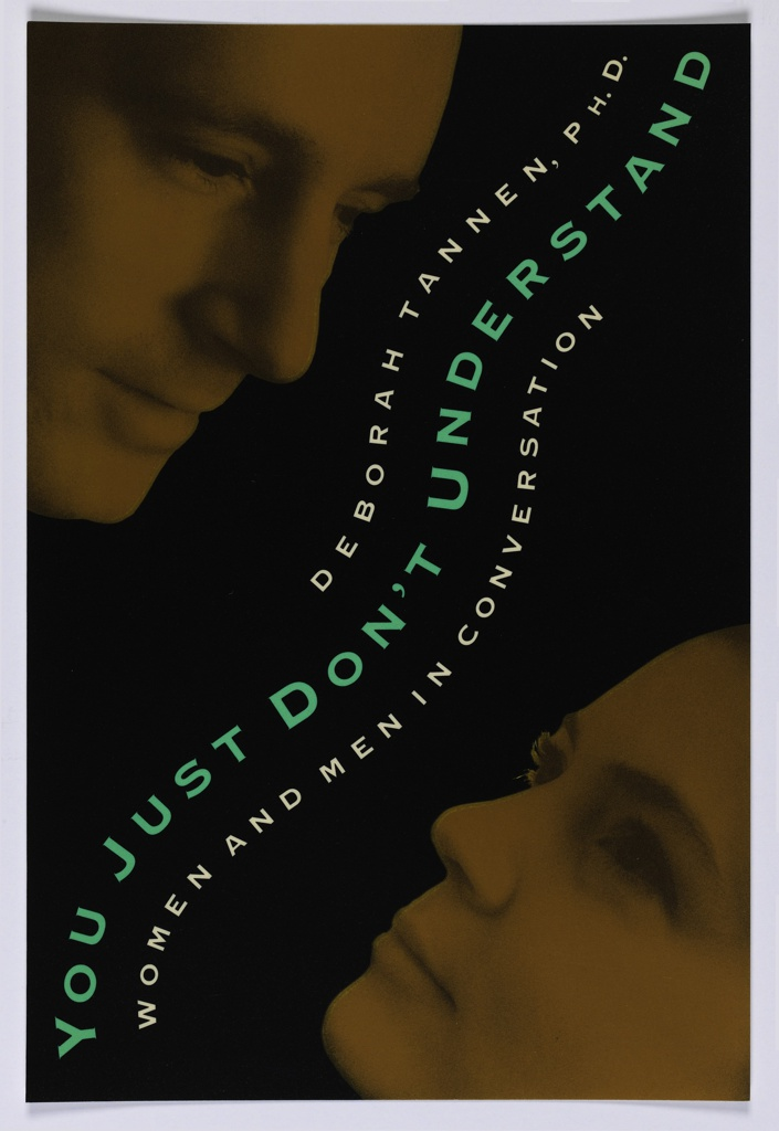 """Book jacket design for """"You Just Don't Understand: Women and Men in Conversation."""" On black ground, a yellow-toned photographic image of a man's face in three-quarter view at upper left, a yellow-toned photographic image of a woman's face in three-quarter view at lower right. From lower left to upper right, title in turquoise in undulating design with author's name above and continuation of title below in white, similarly curving design."""