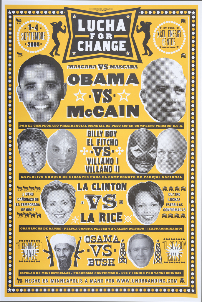 "Created for 2008 Republican National Convention in Saint Paul, MN. Poster was designed in the style of Mexican wrestling posters advertising Lucha Libre matches. The top reads, ""Lucha for Change"" followed by ""Mascara vs. Mascara."" Political figures from the Democratic and Republican parties are partnered for fights. Shows Barack Obama and John McCain as the main event, followed by Bill Clinton vs. Dick Cheney, Hillary Clinton vs. Condoleezza Rice, and Osama bin Laden vs. George W. Bush. Black and white photographs of each person are on an orange background with black and white text."