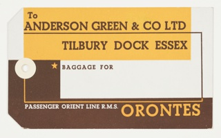 Luggage tag with a reinforced hole for a tie for the Orient Line's R.M.S. Orontes. On recto, overlapping graphic rectangles in gold and brown, on white ground. Text in brown, upper center: To / ANDERSON GREEN & CO LTD / TILBURY DOCK ESSEX / BAGGAGE FOR; in white and gold, lower center: PASSENGER ORIENT LINE R.M.S. ORANTES. On verso, graphic lines and text in brown: BAGGAGE / IS CARRIED ENTIRELY AT PASSENGER'S RISK / BUT IT CAN BE INSURED UNDER THE SPECIAL / FACILITIES OFFERED BY THE / ORIENT LINE / HAVE YOU INSURED YOUR BAGGAGE.