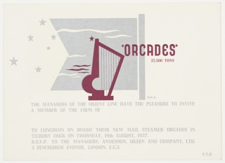Invitation card to a luncheon aboard the Orient Line's new R.M.S. Orcades steamer. Burgundy harp superimposed on a silver pennant, six silver stars to the left. Text in burgundy, center right: [star] ORCADES [star] / 23,500 TONS; in silver, lower center: THE MANAGERS OF THE ORIENT LINE HAVE THE PLEASURE TO INVITE / A MEMBER OF THE FIRM OF / [blank space to fill in names of invitees] / TO THE LUNCHEON ON BOARD THEIR NEW MAIL STEAMER ORCADES IN / TILBURY DOCK ON THURSDAY, 19TH AUGUST, 1937. / R.S.V.P. TO THE MANAGERS, ANDERSON, GREEN AND COMPANY, LTD. / 5 FENCHURCH AVENUE, LONDON, E.C.3