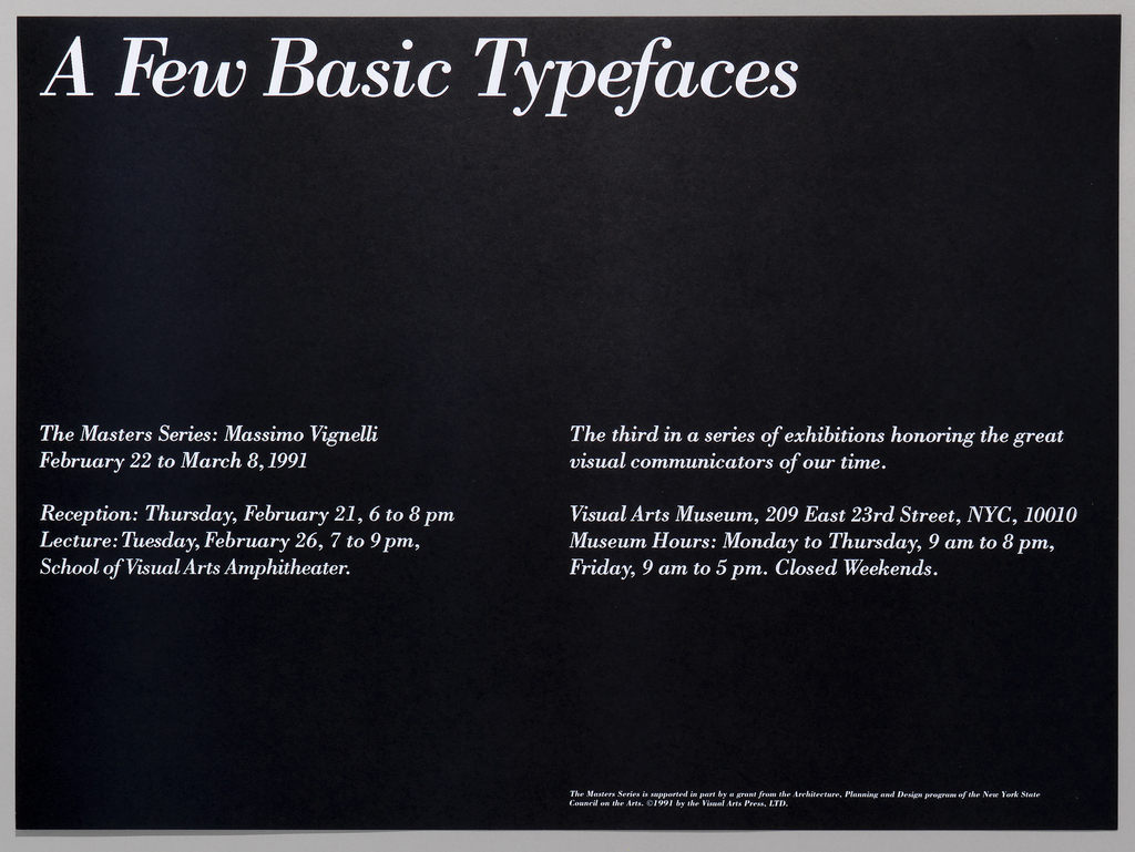 White text on black ground: A Few Basic Typefaces; The Masters Series: Massimo Vignelli / February 22 to March 8, 1991; The third in a series of exhibitions honoring the great / visual communicators of our time. Reception: Thursday, February 21, 6 to 8 pm / Lecture: Tuesday, February 26, 7 to 9 pm, / School of Visual Arts Amphitheater. Visual Arts Museum, 209 East 23rd Street, NYC, 10010 / Museum Hours: Monday to Thursday, 9 am to 8 pm, / Friday, 9 am to 5 pm. Closed Weekends.