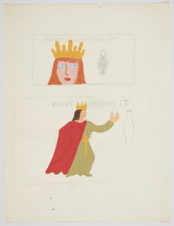 Study for an advertisement with two motifs, each framed in a graphite rectangle, one featuring a queen and one featuring a king. In the first motif, at top, the queen's head with red hair and a yellow crown, and a vial full of liquid at left. In block lettering above the queen's head: MOVIE QUEENS LOVE IT!. Below, in second motif, a full figure of a king, wearing green robes with a red cape, a sword at his waist, and a crown on his head. The king is shown in left profile, with one arm raised, holding a glass in his hand. To the right of the king, a large empty vial. Above the king's head, in block lettering: KINGS DEMAND IT.