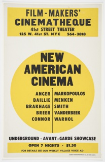 Poster advertisement for the New American Cinema's programming at the Film-Makers' Cinematheque. Design consists of black text detailing the nature of the New American Cinema's programming and location, grouped and superimposed over yellow shapes. At top, in black text over a yellow, horizontal, rectangle: FILM-MAKERS' CINEMATHEQUE / 41st STREET THEATER / 125 W. 41ST ST. NYC 564-3818. At center, in black text over a yellow circle: NEW / AMERICAN / CINEMA; under this heading, also contained within the yellow circle, a list of filmmaker's surnames in two columns, separated by a black vertical line: ANGER MARKOPOULOS / BAILLIE MENKEN / BRAKHAGE SMITH / BREER VANDERBEEK / CONNOR WARHOL. Below, in back text on white ground (in between yellow shapes): UNDERGROUND · AVANT-GARDE SHOWCASE. At bottom, in black text over a narrow, yellow, horizontal rectangle: OPEN 7 NIGHTS · $1.50 / FOR DETAILS SEE OUR WEEKLY VILLAGE VOICE AD.