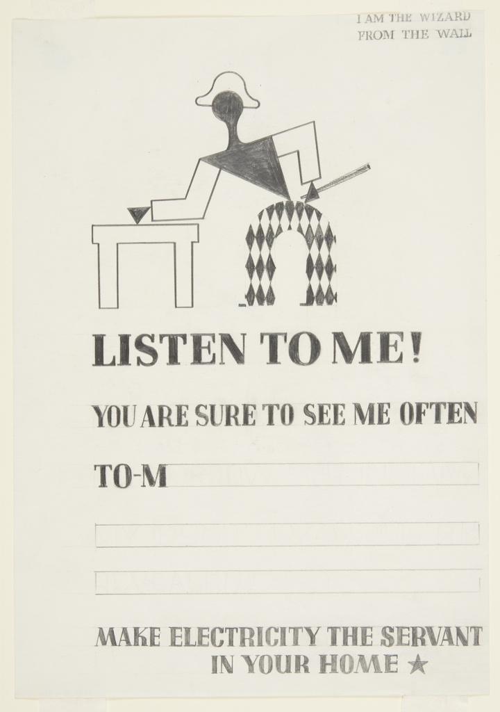 """Study for an advertisement in """"The Wizard from the Wall"""" series. In black and white, at top, an abstract figure dressed as a harlequin bends to the left over a table. Upper right margin, text in graphite: I AM THE WIZARD / FROM THE WALL; below the figure: LISTEN TO ME! / YOU ARE SURE TO SEE ME OFTEN / TO-M [three lines left blank for copy] / MAKE ELECTRICITY THE SERVANT / IN YOUR HOME [star]."""