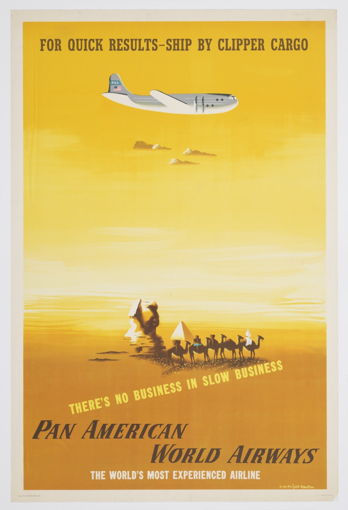 Poster design advertising Pan American Airlines' shipping service, Clipper Cargo. In an abstracted yellow desert, a caravan of travelers on camels pass by a small pyramid and the head of a sphinx. Above, a white airplane flies towards the right above a small cluster of clouds. At top, in brown text: FOR QUICK RESULTS–SHIP BY CLIPPER CARGO. Below, at a slight angle, in yellow text: THERE'S NO BUSINESS IN SLOW BUSINESS. At bottom, in black and white text: PAN AMERICAN / WORLD AIRWAYS / THE WORLD'S MOST EXPERIENCED AIRLINE.