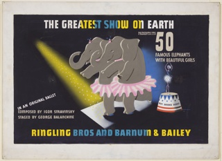 Design for a Ringling Bros. and Barnum & Bailey poster. At center, two elephants standing on their hind legs, wearing pink ballet tutus, with a yellow spotlight shinging on them from upper left. At right, a red, white and blue, podium, upon which a ballet dancer stands with hands raised. The podium is inscribed in black text: BUY DEFENSE BONDS. At top, in white text, partially colored in yellow and blue: THE GREATEST SHOW ON EARTH. Below, on right, in tan text: PRESENTS 50 / FAMOUS ELEPHANTS / WITH BEAUTIFUL GIRLS; at left: IN AN ORIGINAL BALLET / COMPOSED BY IGOR STRAVINSKY / STAGED BY GEORGE BALANCHINE. At bottom in yellow and blue text: RINGLING BROS AND BARNUM & BAILEY.