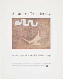 Advertisement for Container Corporation of America featuring artwork by William Baziotes consisting of white and tan abstract forms against a brown background. Printed in black, along the top: A teacher affects eternity; printed below, underneath the artwork: he can never tell where his influence stops; in smaller black text, along the bottom: HENRY BROOKS ADAMS ON TEACHING from The Education of Henry Adams, 1907  Artist: William Baziotes / Great Ideas of Western Man . . . One of a Series   CONTAINER CORPORATION OF AMERICA [CCA logo].