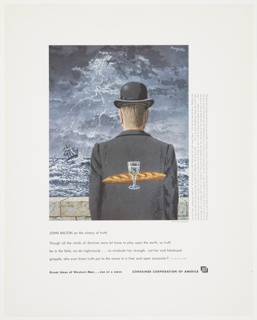 Advertisement for Container Corporation of America featuring a reproduction of artwork by Rene Magritte, a painting consisting of a man with blond hair, wearing a suit jacket and a bowler hat, turned backwards. He is facing a low brick wall and is surrounded by greyish-blue, grey, and white stormy skies and water, with a sailboat in the distance. A French baguette and a wine glass outlined in white appear in the center of the man's back. Information about the painting is printed in grey, vertically, along the right edge. Printed in black, lower portion, underneath artwork: JOHN MILTON on the victory of truth / Though all the winds of doctrine were let loose to play upon the earth, so truth / be in the field, we do ingloriously . . . to misdoubt her strength.  Let her and falsehood / grapple; who ever knew truth put to the worse in a free and open eocounter? (Areapagitica, 1644); in black bold text, along the bottom: Great Ideas of Western Man . . . ONE OF A SERIES   CONTAINER CORPORATION OF AMERICA [CCA logo].