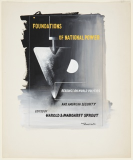"""Design for a book cover for Harold and Margaret Sprout's book, """"Foundations of National Power"""". Pointing downwards from the top of the image at left, a triangular spade with a full moon peeking out from behind (at center) against a black and gray ground. Above in yellow lettering: FOUNDATIONS OF NATIONAL POWER; To the right of the spade's tip, in white lettering: READINGS ON WORLD POLITICS. Below in black lettering: AND AMERICAN SECURITY / EDITED BY / HAROLD & MARGARET SPROUT. Surrounding the image, framing lines in graphite."""