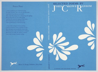 "Book jacket design for Selected Poems by John Crowe Ransom, published by Alfred A. Knopf. Front cover design at right features two groups of rounded teardrop forms resembling flowers in white on a blue background. Printed in dark blue, along the top: SELECTED POEMS BY; in white, directly below: JOHN CROWE RANSOM. The first letters of the first, middle, and last name are larger than the others. Printed in dark blue, along the bottom, to the left of the Knopf logo: A REVISED AND ENLARGED EDITION. Spine appears at center, with ""JOHN CROWE RANSOM  SELECTED POEMS"" appearing in white above, and the publisher's name at bottom. Back cover is at left featuring the poem, ""Piazza Piece,"" printed in dark blue on the upper portion. Below, the publisher's name in dark blue and the Knopf logo printed to the left in white. Verso: Contains left and right flaps. Left flap includes a light blue group of rounded teardrop forms resembling a flower, with a book description at bottom and price at upper right printed in black. Right flap contains a biography of the author printed in dark blue at the bottom, with a blue and white reproduction of a photograph by James R. Deaver above."