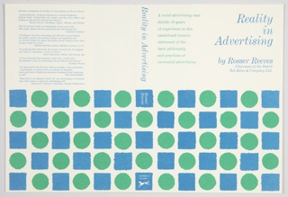 Book jacket design for Reality in Advertising by Rosser Reeves, published by Alfred A. Knopf. Front cover design features a pattern of alternating blue squares and green circles along the lower portion, each with bleeding edges, that continues on the spine and back cover. On front cover, title and author's name and title are printed in blue at upper right. A brief description of the book is printed in green at upper left. The title is printed in blue along the spine, with the author's name and publisher's name and logo printed in white, inside blue squares, below. Back cover contains quotes about the book printed in blue on the upper portion. Verso: Flaps on left and right with blue text. Left flap contains a description of the book, and right flap continues the description at top and includes a biography of the author below.
