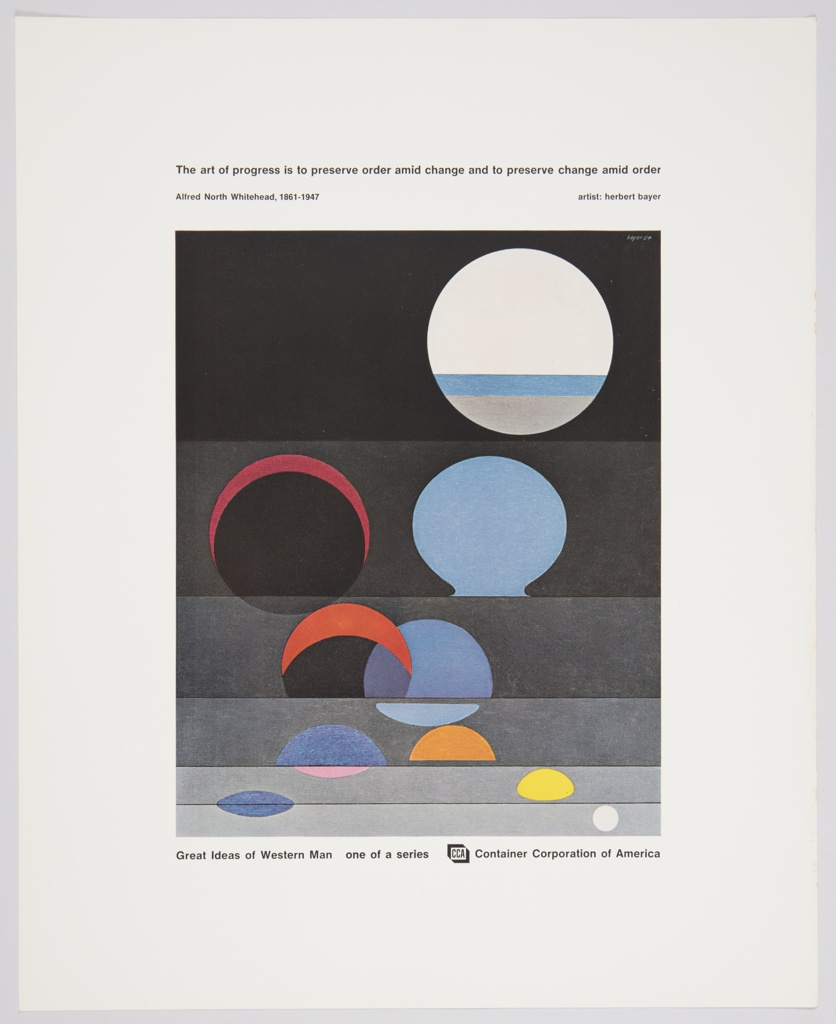 Advertisement for Container Corporation of America featuring artwork by Herbert Bayer. Appears to have been distributed as a poster or collectable print. A reproduction of a colorful abstract painting containing circles and partial circles against grey and black occupies the center of the composition. Printed in black, along the top: The art of progress is to preserve order amid change and to preserve change amid order; directly below, upper left: Alfred North Whitehead, 1861-1947; upper right: artist: herbert bayer. Printed in black underneath artwork, along the bottom: Great Ideas of Western Man  one of a series  CCA [inside a box] Container Corporation of America. Verso contains a description of Whitehead, Bayer, and comments by Bayer on the artwork featured in the design in grey printed text.
