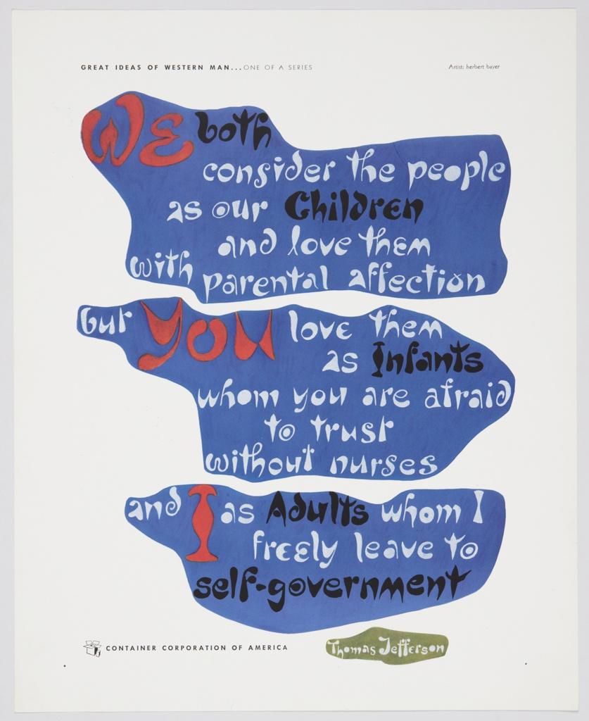 Advertisement for Container Corporation of America featuring artwork by Herbert Bayer. Dark blue abstract forms containing text in white, black, and red occupy most of the composition. Printed inside top form: We both / consider the people / as our Children / and love them / with parental affection; inside middle form: but you love them / as Infants / whom you are afraid / to trust / without nurses; inside bottom form: and I as Adults whom I / freely leave to / self-government. Printed in white inside a smaller green form at bottom: Thomas Jefferson. Printed in small black text, upper left: GREAT IDEAS OF WESTERN MAN . . . ONE OF A SERIES; lower left: CONTAINER CORPORATION OF AMERICA; CCA logo is directly to the left.