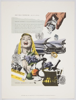 "Advertisement for Container Corporation of America featuring artwork by Herbert Bayer incorporating collage and photomontage against a white background. At center left, the upper portion of a woman with blonde hair, red lips, long, diamond earrings, and a white cleavage-bearing dress appears. She glances upwards with her mouth open in an expression of enjoyment. Different types of fruit appear below her, along with a dollar coin, other coins partially visible behind, and a yellow and white ticket printed with black text. Another dollar coin appears to the right of her head. A fancy blue-ish grey car with tailfins appears behind her. A hand pouring dice from a small glass cup appears on the upper right, and a ring with a gold band and multiple diamonds appears on the center right. A bottle of champagne in a yellow container of ice, along with another coin, is seen in the bottom right corner. Printed in black ink, upper left: GREAT IDEAS OF WESTERN MAN . . . one of a series; directly below, inside a grey box that has the appearance of a torn piece of paper: THEODORE ROOSEVELT on the preservation of America / The things that will destroy America are prosperity / at any price, peace at any price, safety first / instead of duty first, and love of soft living, / and the get-rich-quick theory of life. / (Letter to S. Stanwood Menken, January 10, 1917) / From ""The Letters of Theodore Roosevelt,"" Harvard University Press. Printed in black ink, lower left corner: CONTAINER CORPORATION OF AMERICA; CCA logo to the right. Verso: Printed in red, upside down, upper right corner: Yellow / Red / Blue / Black."