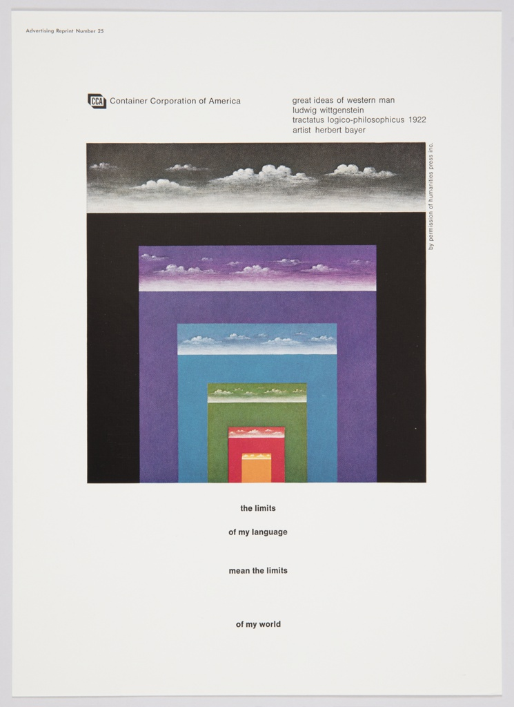 Advertisement for Container Corporation of America featuring artwork by Herbert Bayer at center. Work features different colored rectangles (black, purple, blue, green, red, and orange) inside each other, getting progressively smaller. White clouds appear at the top of each rectangle. Printed in black, upper left: [CCA logo] Container Corporation of America; upper right: great ideas of western man / ludwig wittgenstein / tractatus logico-philosophicus  1922 / artist  herbert bayer; lower center: the limits / of my language / mean the limits / of my world.