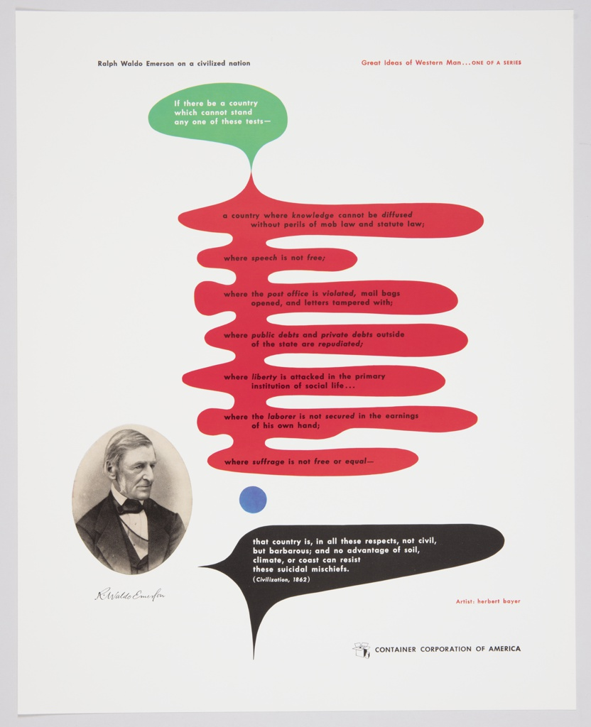 Advertisement for Container Corporation of America featuring artwork by Herbert Bayer. An oval, black and white photographic reproduction of Ralph Waldo Emerson appears at the bottom left of the composition. Printed in black ink, upper left: Ralph Waldo Emerson on a civilized nation; in red ink, upper right: Great Ideas of Western Man . . . ONE OF A SERIES. Abstract green, red, and black biomorphic shapes with text inside appear in the center of the composition. Printed in white, inside an oval-like, green shape at upper center/left: If there be a country / which cannot stand / any one of these tests— ; in black, inside a red shape with finger-like projections in the center: a country where knowledge cannot be diffused / without perils of mob law and status law; / where speech is not free; / where the post office is violated, mail bags / opened, and letters tampered with; / where public debts and private debts outside / of the state are repudiated; / where liberty is attacked in the primary / institution of social life . . . / where the laborer is not secured in the earnings / of his own hand; / where suffrage is not free or equal—; in white, inside a black, finger-like shape with two points on the left at lower center: that country is, in all these respects, not civil, / but barbarous; and no advantage of soil, / climate, or coast can resist / these suicidal mischiefs. / (Civilization, 1862). A blue circle is positioned between the red and black shapes. Printed in black, lower right corner: CONTAINER CORPORATION OF AMERICA; CCA logo printed directly to the left.