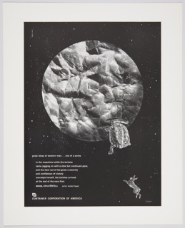Advertisement for Container Corporation of America featuring artwork by Herbert Bayer consisting of an outer space scene with a black background and scattered white stars. Features a large planet or moon formed of crumpled up paper on the upper portion of the design, with an illustration of a tortoise approaching from the lower right. A hare can be seen further down, at the bottom right. Printed in white ink, lower left: great ideas of western man . . . one of a series / in the meantime while the toirtoise / came jogging on with a slow but continued pace, / and the hare out of too great a security / and confidence of victory / overslept herself, the tortoise arrived / at the end of the race first. / aesop, circa 550 b.c.  artist: herbert bayer / [CCA logo] / CONTAINER CORPORATION OF AMERICA.