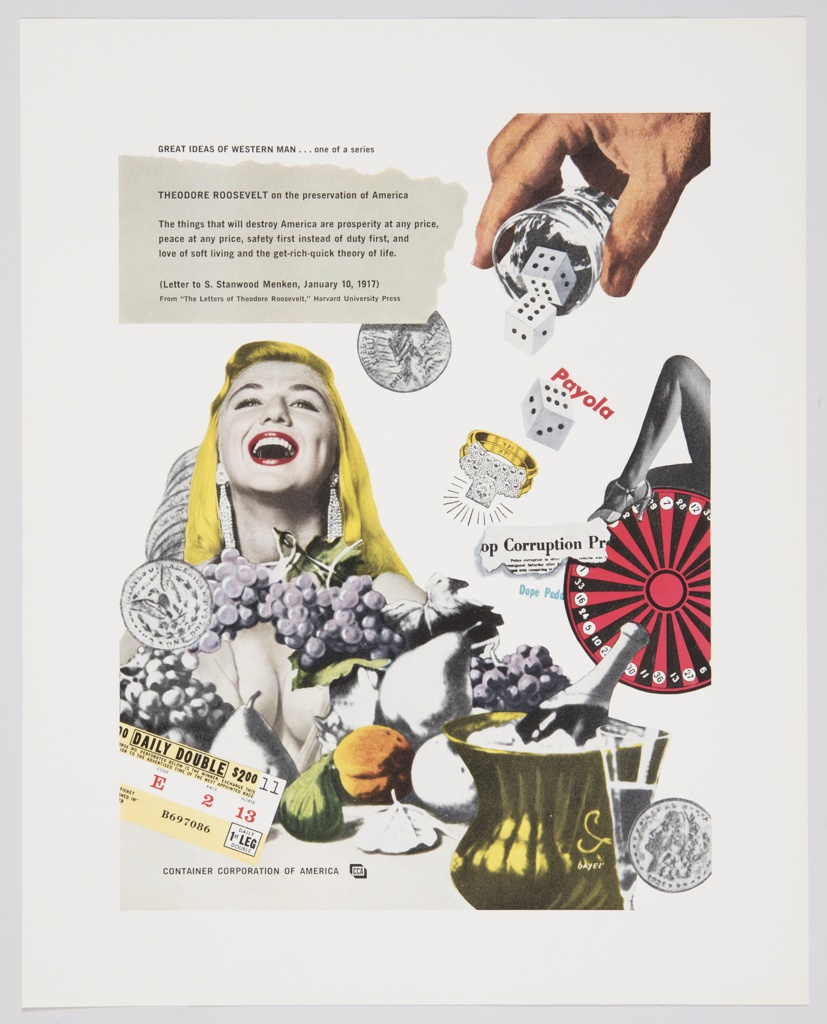"Advertisement for Container Corporation of America featuring artwork by Herbert Bayer incorporating collage and photomontage against a white background. At center left, the upper portion of a woman with blonde hair, red lips, long, diamond earrings, and a white cleavage-bearing dress appears. She glances upwards with her mouth open in an expression of enjoyment. Different types of fruit appear below her, along with a dollar coin, other coins partially visible behind, and a yellow and white ticket printed with black text. Another dollar coin appears to the right of her head. A hand pouring dice from a small glass cup appears on the upper right, and a ring with a gold band and multiple diamonds appears on the center right, along with a torn piece from a newspaper or magazine, a red and black roulette wheel, and a woman's leg. A bottle of champagne in a yellow container of ice, along with another coin, is seen in the bottom right corner. Printed in black ink, upper left: GREAT IDEAS OF WESTERN MAN . . . one of a series; directly below, inside a grey box that has the appearance of a torn piece of paper: THEODORE ROOSEVELT on the preservation of America / The things that will destroy America are prosperity at any price / peace at any price, safety first instead of duty first, and / love of soft living and the get-rich-quick theory of life. / (Letter to S. Stanwood Menken, January 10, 1917) / From ""The Letters of Theodore Roosevelt,"" Harvard University Press. Printed in black ink, lower left corner: CONTAINER CORPORATION OF AMERICA; CCA logo to the right."