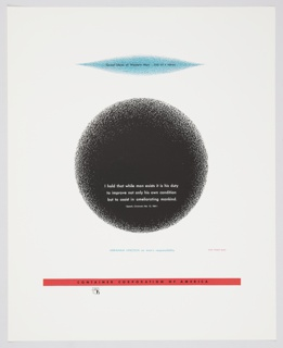 Advertisement for Container Corporation of America featuring artwork by Herbert Bayer. Design consists of a light blue geometric form, roughly oval shaped with pointed ends, at the top, with the following printed black text: Great Ideas of Western Man . . . ONE OF A SERIES. At center, a large black circle appears, with the following text printed in white at the bottom of the shape: I hold that while man exists it is his duty / to improve not only his own condition / but to assist in ameliorating mankind. / (Speech, Cincinnati, Feb. 12, 1861). The black circle and blue geometric form are shaded and not clearly defined around the edges. Printed in blue text, below the circle: ABRAHAM LINCOLN on man's responsibility. Design contains a thin, red, rectangular strip along the bottom containing text printed in black: CONTAINER CORPORATION OF AMERICA. The CCA logo is directly below.
