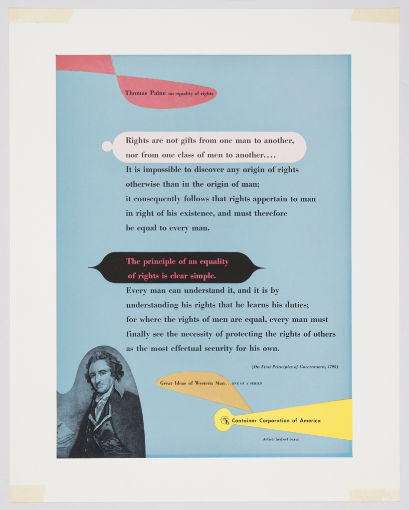 Advertisement for Container Corporation of America featuring artwork by Herbert Bayer. Design contains a light blue background and black printed text. Some of the text is on top of colored geometric forms (in red, white, black, orange, and yellow). Printed in black ink, from top to bottom: Thomas Paine on equality of rights / Rights are not gifts from one man to another, / nor from one class of men to another. . . . / It is impossible to discover any origin of rights / otherwise than in the origin of man; / it consequently follows that rights appertain to man / in right of his existence, and must therefore / be equal to every man. / The principle of an equality / of rights is clear simple. / Every man can understand it, and it is by / understanding his rights that he learns his duties; / for where the rights of men are equal, every man must / finally see the necessity of protecting the rights of others / as the most effectual security for his own. / (On First Principles of Government, 1795) / Great Ideas of Western Man . . . ONE OF A SERIES / [CCA logo] Container Corporation of America / Artist: herbert bayer. A black and white photographic reproduction of Thomas Paine is in the lower left corner.