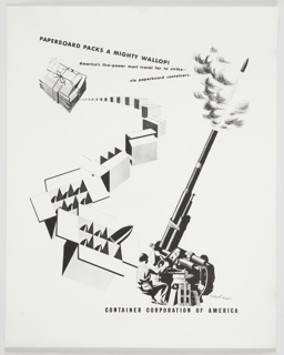 Black and white advertisement proof for CCA featuring a stack of newspapers at upper left next to trail of packages which leads to an image of soldiers shooting a large gun at lower right. The largest boxes are open with ammunition inside. Printed in black, diagonally, upper left and center: PAPERBOARD PACKS A MIGHTY WALLOP! / America's fire-power must travel far to strike– / via paperboard containers. Printed in black, below large gun, lower right: CONTAINER CORPORATION OF AMERICA.