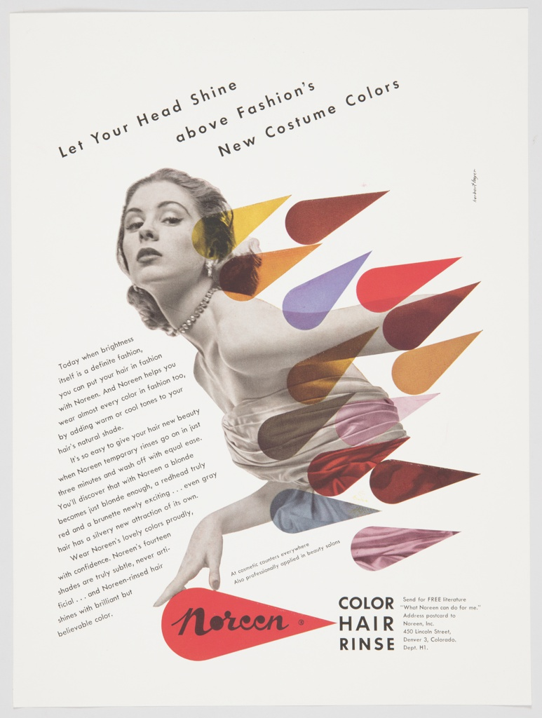 """Printed advertisement proof for Noreen Color Hair Rinse. Features a black and white photographic reproduction of the upper portion of a woman with short hair, a strapless dress, and elegant jewelry in the center of the composition. Her head is turned towards the viewer, with her body turned sideways. A number of multi-colored teardrop shapes overlap with her body and cover the left center portion of the design. One hand is behind her body, while the other is rested on top of the Noreen logo– the word """"Noreen"""" in black cursive text followed by a black trademark symbol ® inside a red teardrop. Printed in black, to the right of the logo: COLOR / HAIR / RINSE. Printed in black, diagonally, from upper left to upper center: Let Your Head Shine / above Fashion's / New Costume Colors. Printed in black, diagonally, from center left to lower left: Today when brightness / itself is a definite fashion, / you can put your hair in fashion / with Noreen. And Noreen helps you / wear almost every color in fashion too, / by adding warm or cool tones to your / hair's natural shade. / It's so easy to give your hair new beauty / when Noreen temporary rinses go on in just / three minutes and wash off with equal ease. / You'll discover that with Noreen a blonde / becomes just blonde enough, a redhead truly / red and a brunette newly exciting . . . even gray / hair has a silvery new attraction of its own. / Wear Noreen's lovely colors proudly, / with confidence. Noreen's fourteen / shades are truly subtle, never arti- / ficial . . . and Noreen-rinsed hair / shines with brilliant but / believable color."""