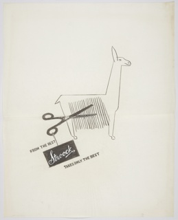 Study for an advertisement for Stroock Wool & Co, a company dealing in camel hair goods. At center, an image of a llama in profile, facing right. A pair of large black scissors hover over the long hair of the llama's side, simulating cutting hair from the animal's side. From the handle of the scissors, a black, rectangular tag inscribed with white, script lettering: Stroock. Above the tag, in black lettering: FROM THE BEST; below the sign, in black lettering: TAKES ONLY THE BEST. Page is folded at center.