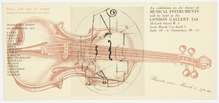 Invitation to an exhibition on musical instruments at London Gallery. Features a large light brown image of a violin, with a black design suggestive of music overlaid. Printed in light brown, upper left: There will also be actual / musical instruments on view. Printed in black, down the left side: Among the artists / on exhibition are / BAYER / BRAQUE / CHAGALL / JEAN GRIS / LAURENS / LÉGER / LIPSCHITZ / LURCAT / MARCUSI / BEN NICHOLSON / OZENFANT / PICASSO / POWELL / SCHLEMMER / SOGLOW / VEZELAY. Printed in black, upper right: An exhibition on the theme of / MUSICAL INSTRUMENTS / will be held at the / LONDON GALLERY Ltd. / 28 Cork Street W.1. / from March 4 to April 3 / daily 10—6 (Saturdays 10—1); in black cursive text, diagonally, lower right: Prviate view March 3, 3 p.m.