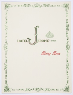 "Hotel Jerome dining room bifoliate menu booklet template or menu holder. Front cover: The hotel logo printed in red and green, across center: HOTEL JEROME. The ""J"" is larger and more ornate than the other letters. The Aspen logo—a green Aspen leaf and the text ""Aspen / COLORADO"" printed in green—appears after the hotel name. Printed in red cursive text, below, right center: Dining Room. The design includes an iIlustrated ribbon and floral border that continues on the interior pages. Printed in green cursive text, interior left page, top center: Lunch; interior right page, top center: Dinner."