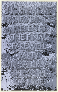 Repetition of typographic form creating an op-art effect around type. Printed in black and gray. HorseMove ProjectSpace Presents the Final Farewell Party on Saturday the 28th of June.