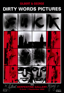 "Black poster with 16 small images on it. Headline in red and white reads: GILBERT AND GEORGE/ Dirty Words Pictures.  Below headline, four images spell out the word ""FUCK."" Below these, 12 more images - six red and black, six black and white - with text in red across the bottom that reads: Serpentine Gallery/ 6 June - 1 September 2009."" Signatures in silver marker at bottom left and bottom right."