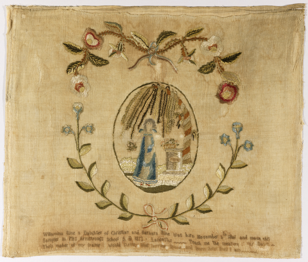 Oval picture of a young woman standing by a tomb beneath a weeping willow, surrounded by flowering sprays tied with ribbons. At the very bottom, an inscription and verse: Willamina Rine a daughter of Christian and Barbara Rine was born November 6th 1801 and Made this sampler at Mrs. Armstrong's School, Lancaster Teach me the measure of my Days ...Thou maker of my frame I would survey life's narrow space and learn how frail I am