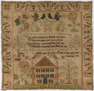 A large house with trees, flowers, birds, butterflies and a verse: This work in hand my friends may have  When I am dead and in my grave  And when my work each time you see  With fond remembrance think on me  and the inscription: Ellen Caufield (?) worked in the 12th year of her age 1831  C.M.T. teacher   Wheeling, Virginia   With a  flowering vine border on three sides.