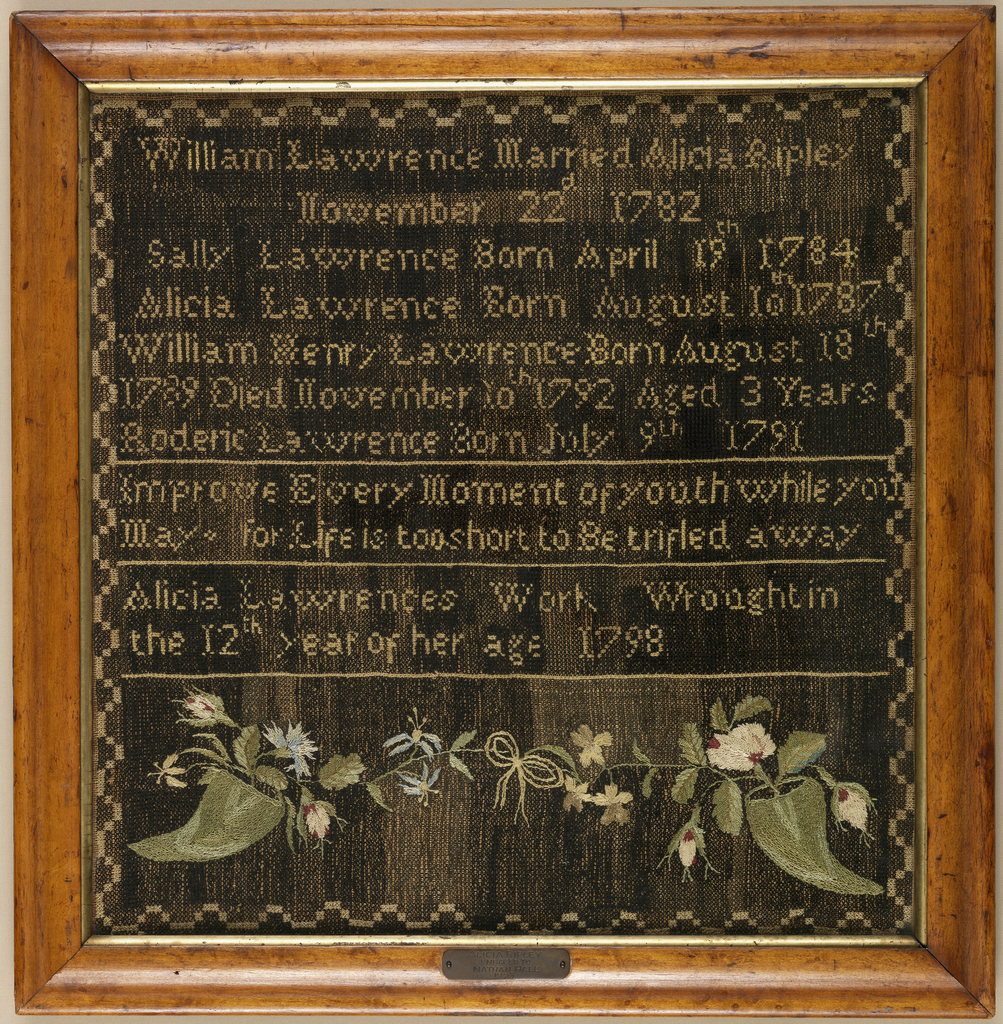 A record of the family of William Lawrence and Alice Ripley. The entire ground is covered in black cross-stitch, with the family dates worked in colored silks, followed by a verse and inscription, and at the bottom two cornucopias of flowers.  The verse reads:  Improve Every Moment of youth while you  May For Life is too short to Be trifled away