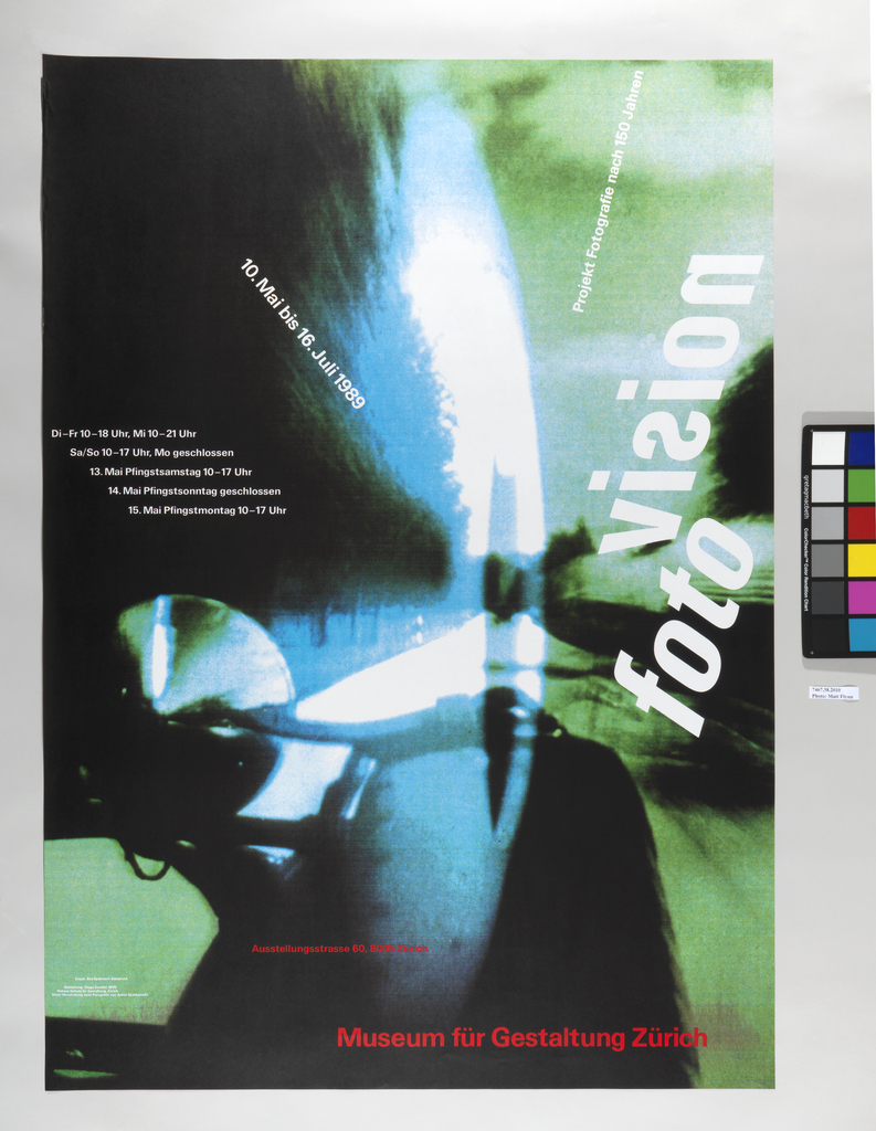 "In green, blue, white, and black, a collage of several transparent images: a car speeding, motorcycle headlights, nighttime road. Inscriptions: at mid-left, ""Di-Fr 10-18 Uhr, Mi 10-21 Uhr / Sa/So 10-17 Uhr, Mo geschlossen / 13. Mai Pfingstsamstag 10-17 Uhr / 14. Mai Pfingstsonntag geschlossen / 15. Mai Pfingstmontag10-17 Uhr"", on diagonal at upper left: ""10. Mai bis 16. Juli 1989"", on diagonal upper right: ""Project Fotographie nach 150 Jahren"", the title at mid-left: ""vision / foto"", all in white. Followed by further inscriptions in red, at center bottom: ""Austellungsstrasse 60, 8005 Zurich"", and at lower right: ""Museum fur Gestaltung Zurich""."