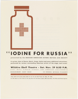 "Image features a minimally depicted medicine bottle with a cross. Below is written in black text: ""IODINE FOR RUSSIA"" / presented by the RUSSIAN AMERICAN ACTORS MUTUAL AID SOCIETY / A variety show of Dance, Music, Songs, Satire and many additional attractions, / performed by various outstanding American artists of the stage, and screen. / Wilshire Ebell Theatre – Sat. Nov. 29 8:30 P.M. / 4401 WEST EIGHTH STREET LOS ANGELES CALIFORNIA / MANAGEMENT: MARY BRAN / Tickets: $0.75, $1.10, $1.65, $2.20, $3.30, Tax incl. On sale Ebell Theater Box Office, WY. 7095; / So. Calif. Music Co., 737 s. Hill, TU. 1141; Mary Bran Intl. Artist Bureau Agency, 8834 Sunset Blvd., CR 61184m and all Mutual Agencies."