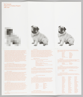Six-page brochure on white paper.  In red text, upper left: Yale University / School of Art Program: / 1989-1990. Three photographs of a bulldog, from left to right, more pixilated to clearer photograph. Under each dog are columns in red text.  Cover page: imprinted in red, upper left corner: Yale University/ School of Art Graduate Program:/ 1989-1990. Different shades of gray squares form an abstract shape on lower half of page. First page, lower half: smaller gray squares form an abstracted / pixilated dog. Second page, lower half: black and white photograph of bull dog.    Third page: (back of cover) imprinted in red ink, text blocks describe mission of M.F.A. program, programs of study, who can qualify, applications, and tuition. Fourth page: text blocks describe financial aid, additional resources, inquiries, school of art faculty, specific programs (graphic design and painting and printmaking). Fifth page: continued information on specific programs and their faculty (painting and printmaking cont'd, photography, and sculpture) and visiting artists/lecturers.