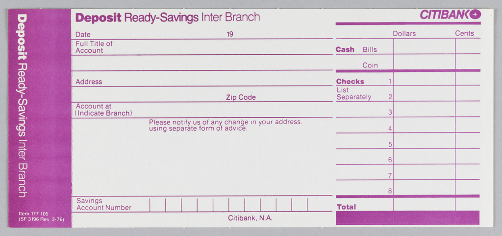 Citibank deposit form in three vertical registers with magenta ink on white paper. Left register: Magenta ground with white text. Printed vertically from top left: Deposit Ready-Savings Inter Branch. At bottom: Item 177105/ (SF 3196 Rev 3-76).   Center register: magenta text on white ground. At top left: Deposit Ready-Savings Inter Branch. Six lines below for account holder's information. First line: Date, 19. Second: Full Title of/ Account. Third: blank. Fourth: Address. Fifth: Zipcode. Sixth: Account at/ (Indicate Branch). Under Sixth line Please notify us of any change in your address/ using separate form of advice. At bottom between two lines: Savings/Acount Number with vertical lines creating spaces for the number. Bottom right: Citibank, N.A.  Right register:magenta ink on white ground. Citibank logo at top right with thick line underneath. Printed under link at right: Dollars, Cents. Under this: Two rows and 3 columns. Rows in left column printed: Cash, Bills/ Coin. Below this: thick line accross register with three columns and eight rows. Rows numbered 1-8 in left column. Text in first two rows of left column: Checks/ List Separately. Two columns at right left blank. Below 8 rows: thick line across three columns with Total printed in left column with a rectangle underneath.