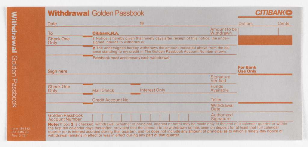 Citibank withdrawal form divided into 3 registers vertically with orange on white paper. Left register: Orange ground with white text. Printed vertically from top left: Withdrawal Golden Passbook. Printed Horizontally at bottom left: Item 18412/ (SF 3487(L)/ Rev 3-76).  Center register: White ground with orange text. Top left: Withdrawal Golden Passbook. Ten lines below for account holder's information. At bottom a disclaimer is printed in orange text running length of second and third register. Right register: White ground and orange text. Citibank logo in top right corner with thick line under. Under this printed: Dollars, Cents each with own space below. Rectangle under followed by a space then halfway down form: For Bank/ Use Only printed above thick line with a space left followed by a thick line with two thin lines underneath.